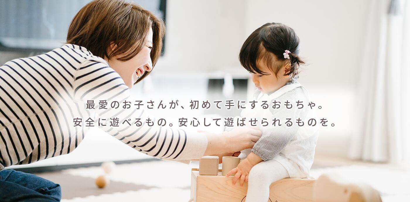 最愛のお子さんが、初めて手にするおもちゃ。安全に遊べるもの。安心して遊ばせられるものを。